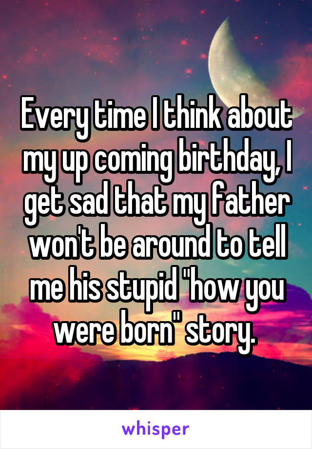 """Every time I think about my up coming birthday, I get sad that my father won't be around to tell me his stupid """"how you were born"""" story."""