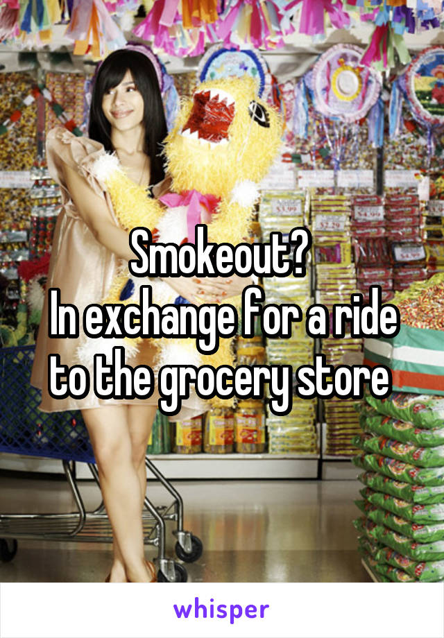 Smokeout?  In exchange for a ride to the grocery store