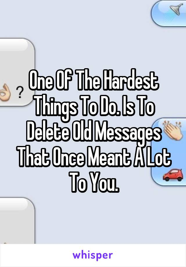 One Of The Hardest Things To Do. Is To Delete Old Messages That Once Meant A Lot To You.