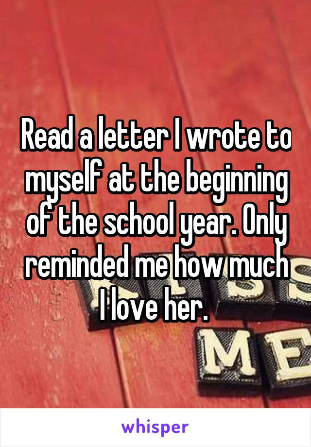 Read a letter I wrote to myself at the beginning of the school year. Only reminded me how much I love her.