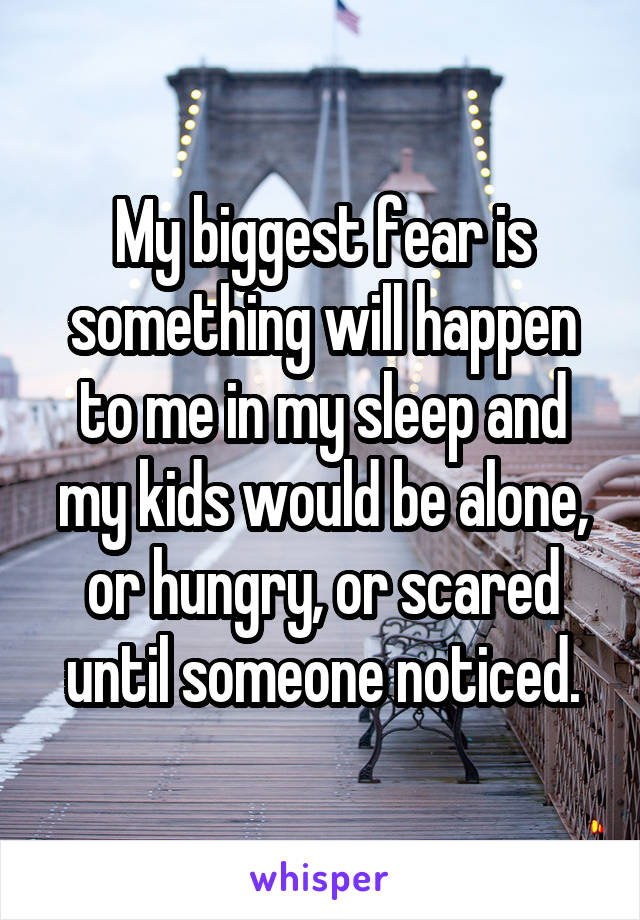 My biggest fear is something will happen to me in my sleep and my kids would be alone, or hungry, or scared until someone noticed.
