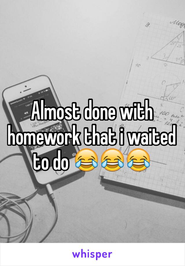 Almost done with homework that i waited to do 😂😂😂