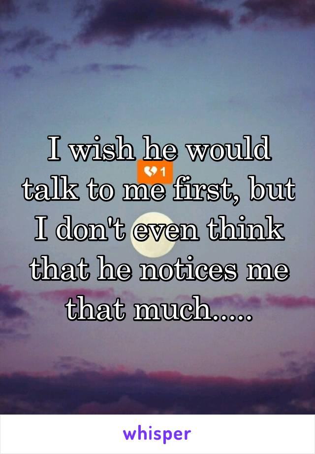 I wish he would talk to me first, but I don't even think that he notices me that much.....