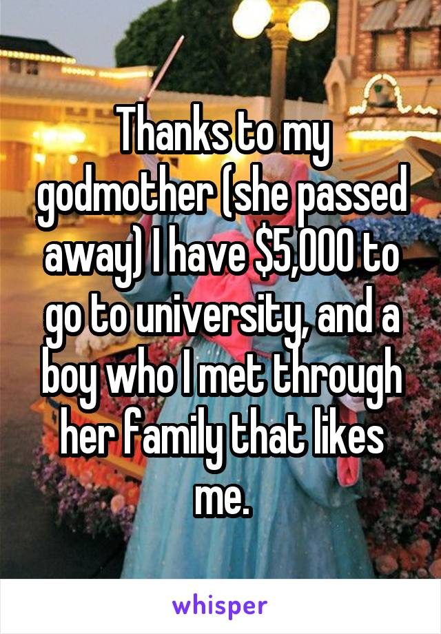 Thanks to my godmother (she passed away) I have $5,000 to go to university, and a boy who I met through her family that likes me.