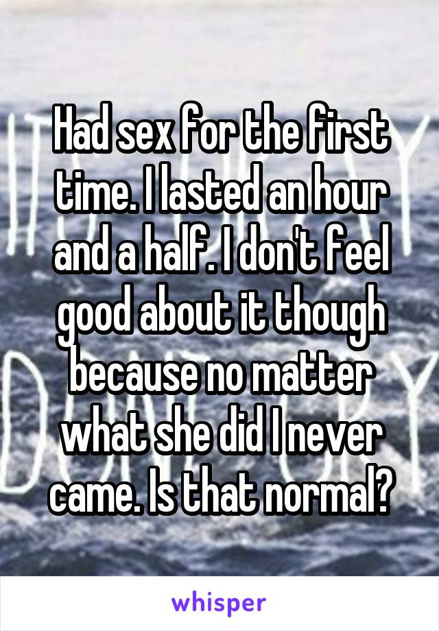 Had sex for the first time. I lasted an hour and a half. I don't feel good about it though because no matter what she did I never came. Is that normal?