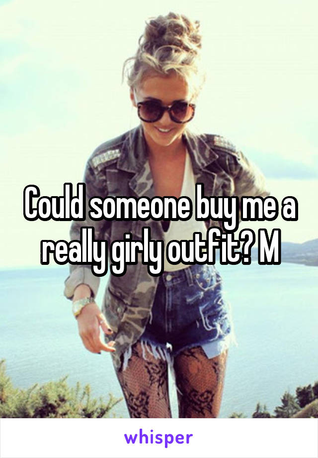 Could someone buy me a really girly outfit? M