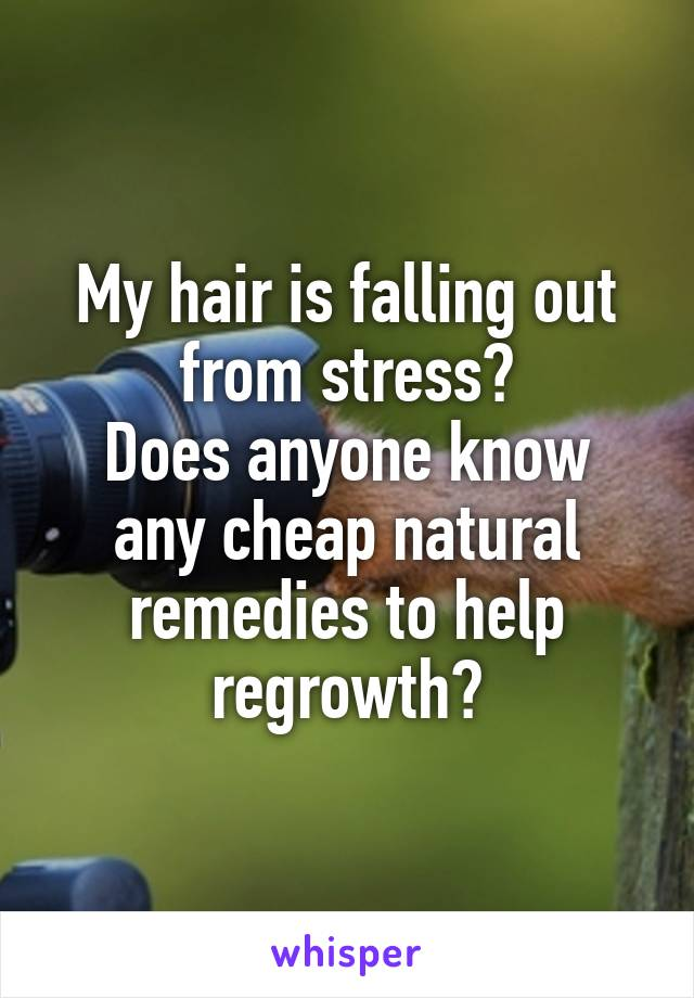 My hair is falling out from stress? Does anyone know any cheap natural remedies to help regrowth?