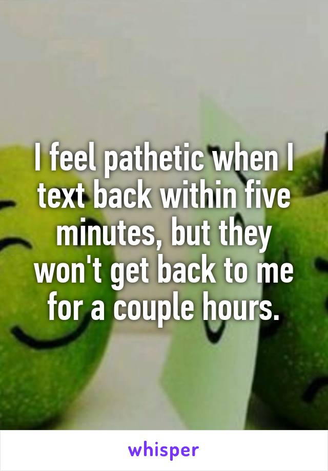 I feel pathetic when I text back within five minutes, but they won't get back to me for a couple hours.