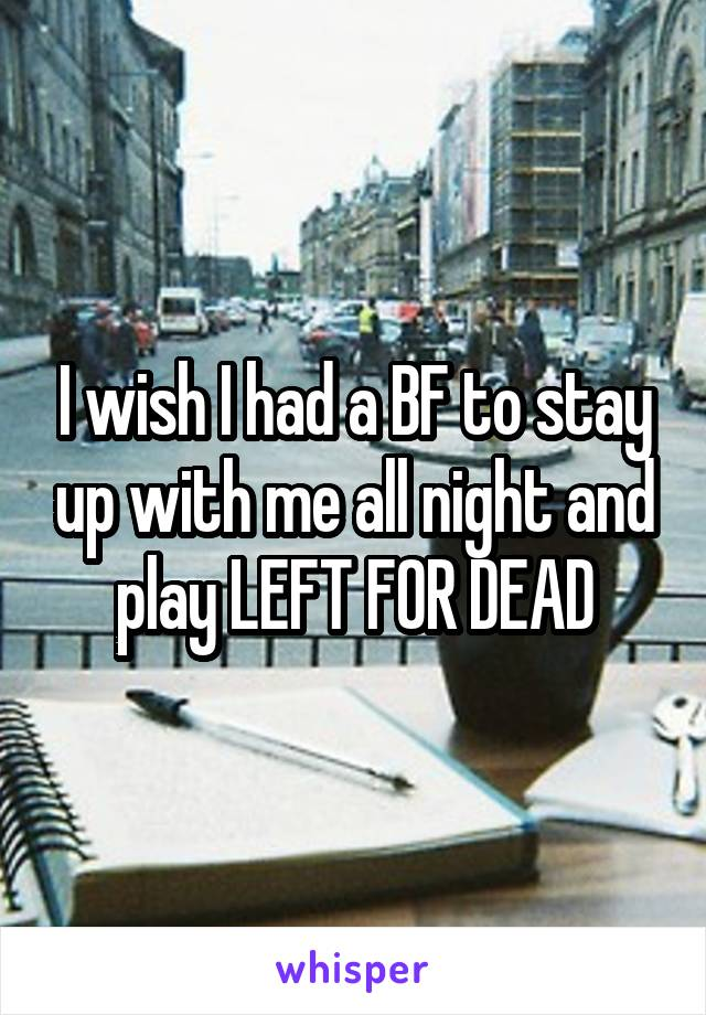 I wish I had a BF to stay up with me all night and play LEFT FOR DEAD