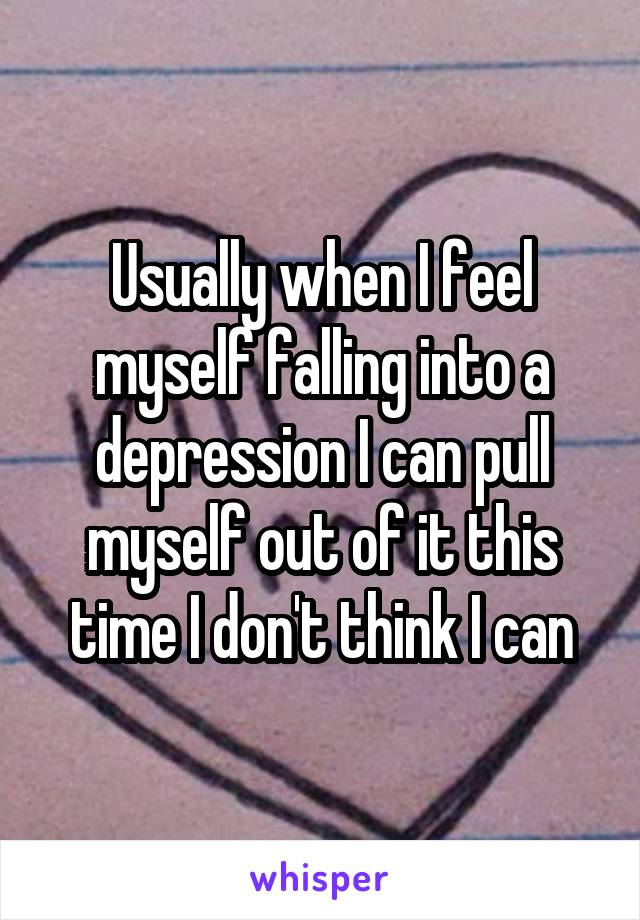 Usually when I feel myself falling into a depression I can pull myself out of it this time I don't think I can