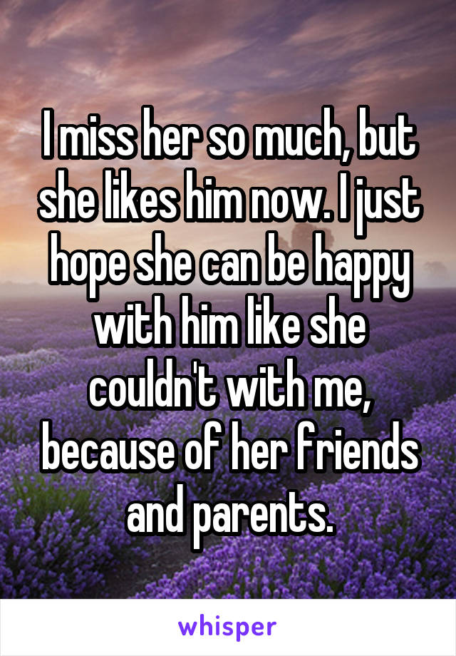 I miss her so much, but she likes him now. I just hope she can be happy with him like she couldn't with me, because of her friends and parents.