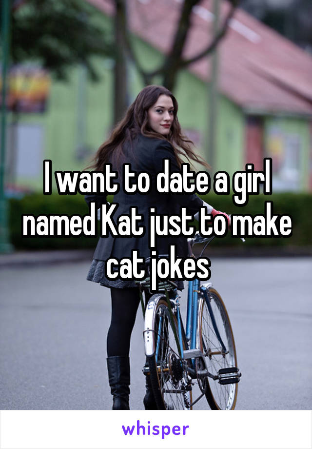 I want to date a girl named Kat just to make cat jokes