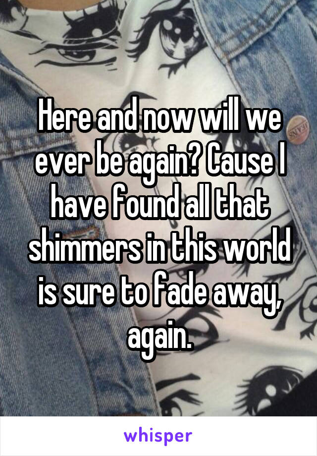 Here and now will we ever be again? Cause I have found all that shimmers in this world is sure to fade away, again.