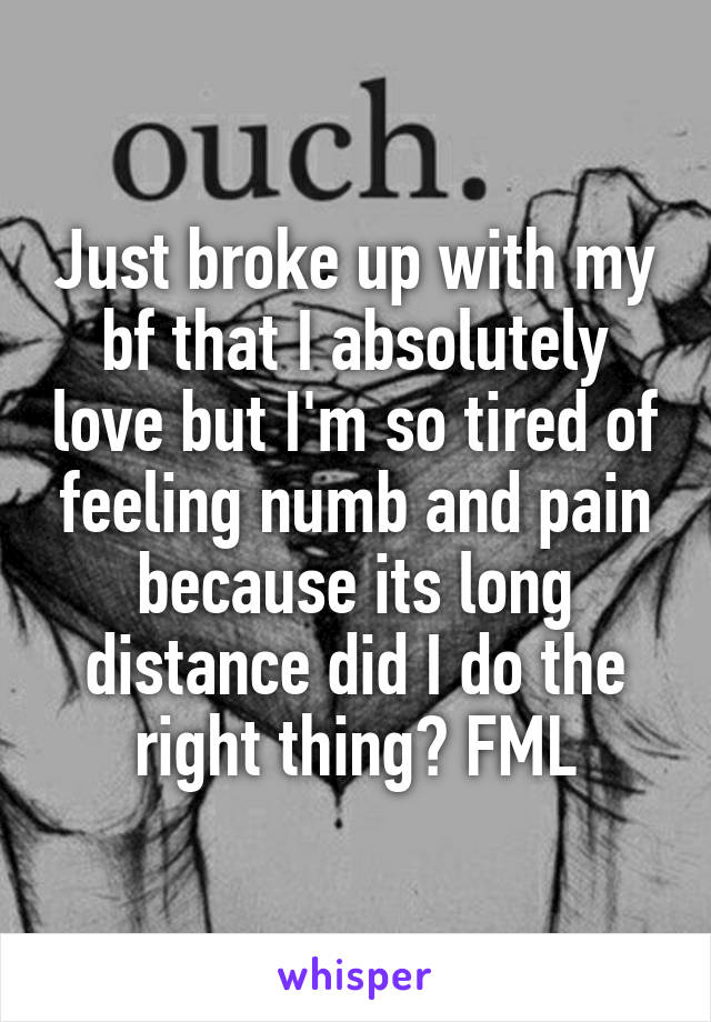 Just broke up with my bf that I absolutely love but I'm so tired of feeling numb and pain because its long distance did I do the right thing? FML