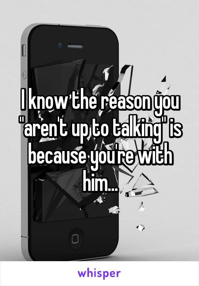"I know the reason you ""aren't up to talking"" is because you're with him..."