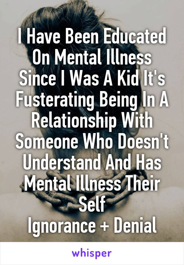 I Have Been Educated On Mental Illness Since I Was A Kid It's Fusterating Being In A Relationship With Someone Who Doesn't Understand And Has Mental Illness Their Self Ignorance + Denial