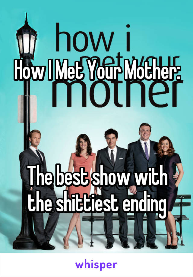 How I Met Your Mother:    The best show with the shittiest ending