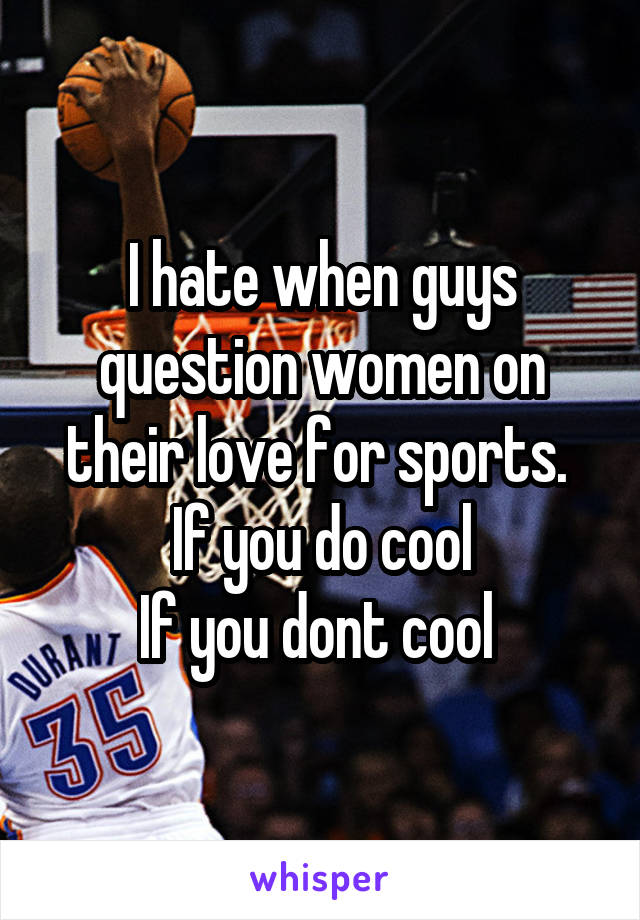 I hate when guys question women on their love for sports.  If you do cool If you dont cool