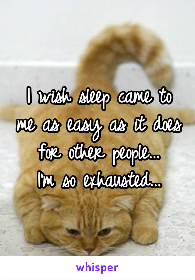I wish sleep came to me as easy as it does for other people... I'm so exhausted...
