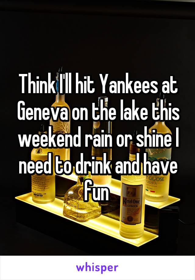 Think I'll hit Yankees at Geneva on the lake this weekend rain or shine I need to drink and have fun