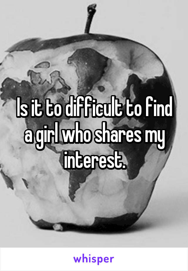 Is it to difficult to find a girl who shares my interest.