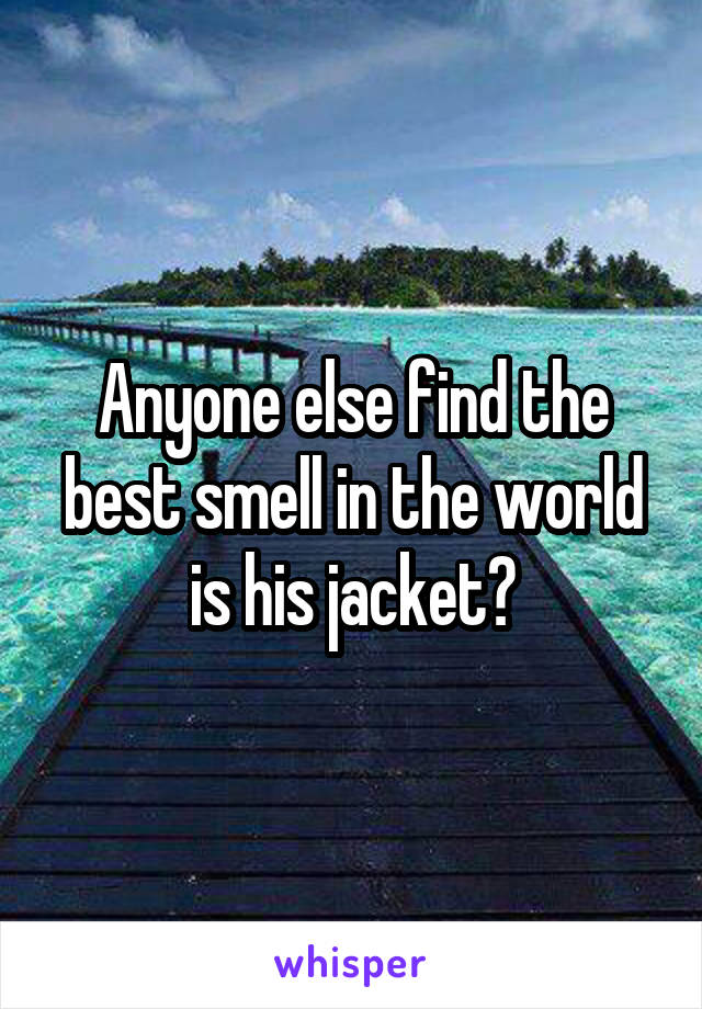 Anyone else find the best smell in the world is his jacket?