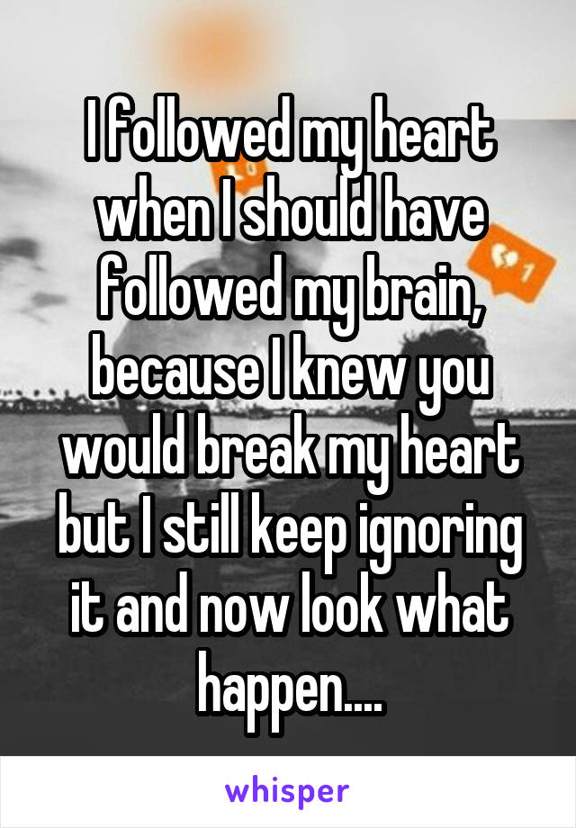 I followed my heart when I should have followed my brain, because I knew you would break my heart but I still keep ignoring it and now look what happen....
