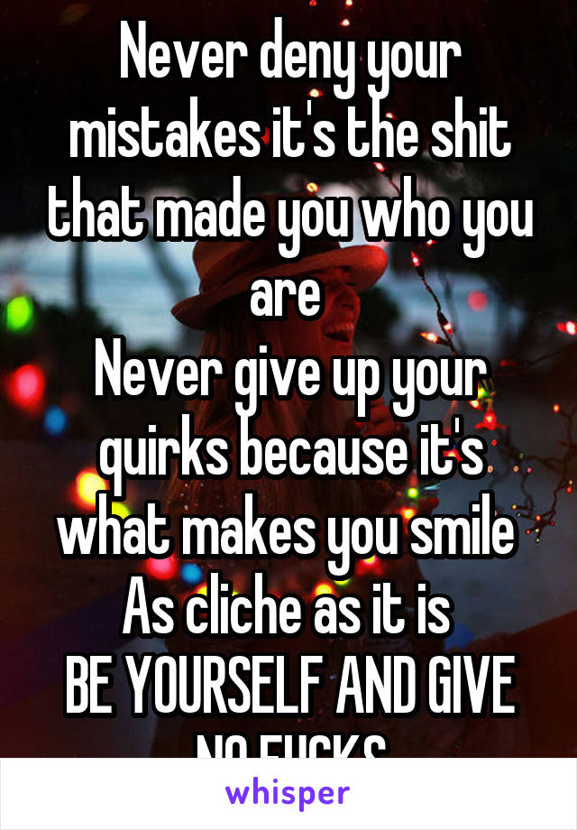 Never deny your mistakes it's the shit that made you who you are  Never give up your quirks because it's what makes you smile  As cliche as it is  BE YOURSELF AND GIVE NO FUCKS
