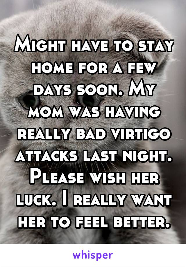 Might have to stay home for a few days soon. My mom was having really bad virtigo attacks last night. Please wish her luck. I really want her to feel better.