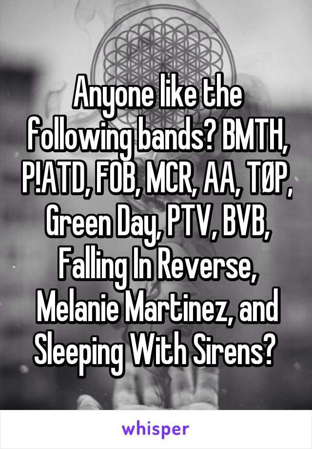 Anyone like the following bands? BMTH, P!ATD, FOB, MCR, AA, TØP, Green Day, PTV, BVB, Falling In Reverse, Melanie Martinez, and Sleeping With Sirens?
