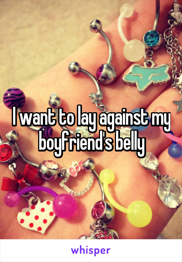 I want to lay against my boyfriend's belly