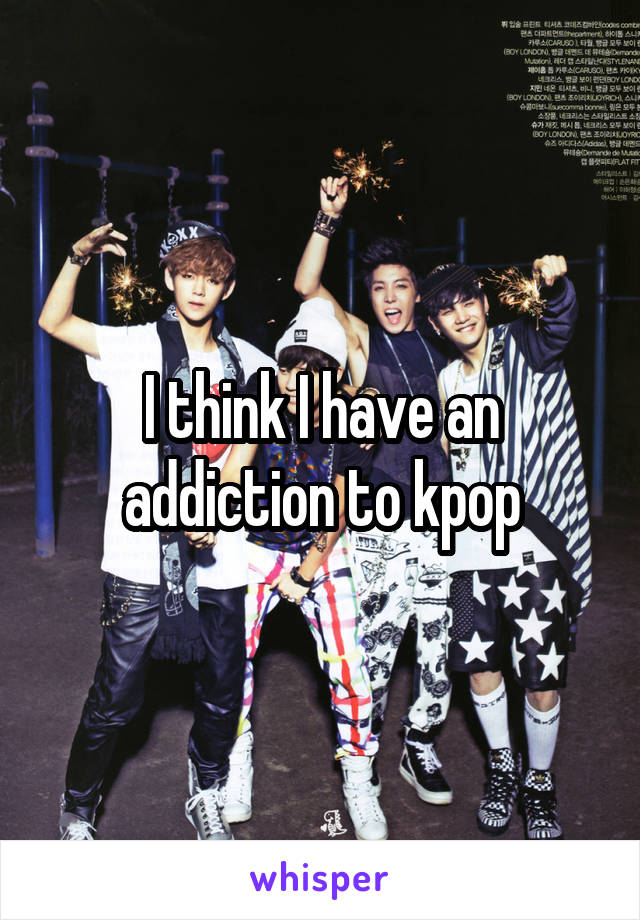 I think I have an addiction to kpop