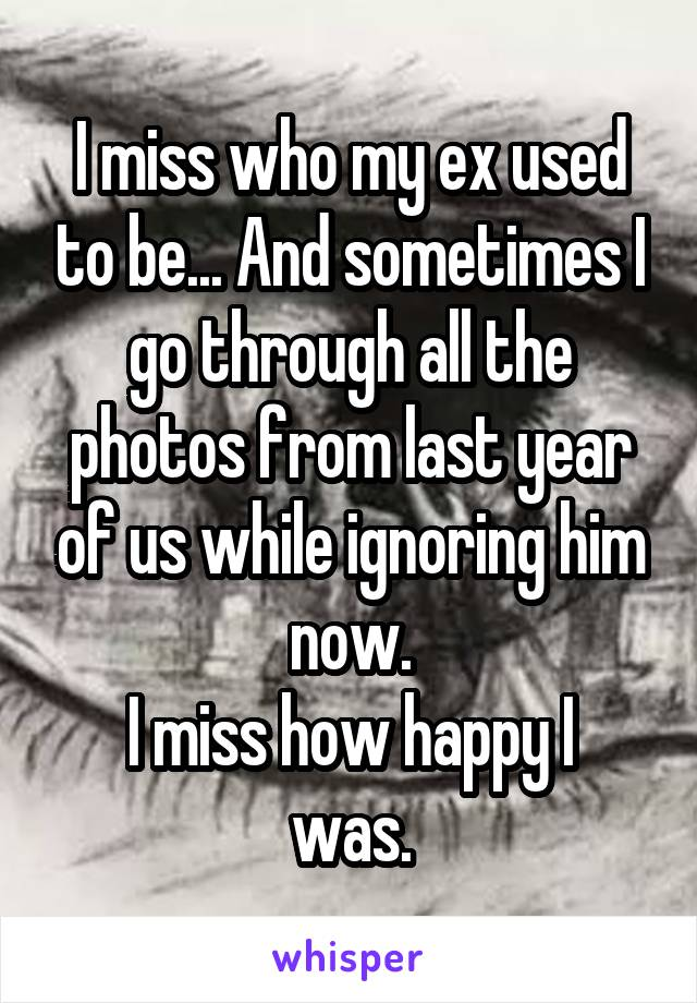 I miss who my ex used to be... And sometimes I go through all the photos from last year of us while ignoring him now. I miss how happy I was.