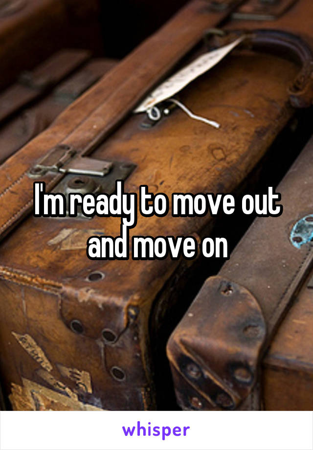 I'm ready to move out and move on