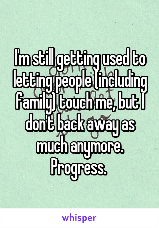 I'm still getting used to letting people (including family) touch me, but I don't back away as much anymore. Progress.