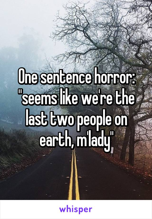 "One sentence horror: ""seems like we're the last two people on earth, m'lady"""