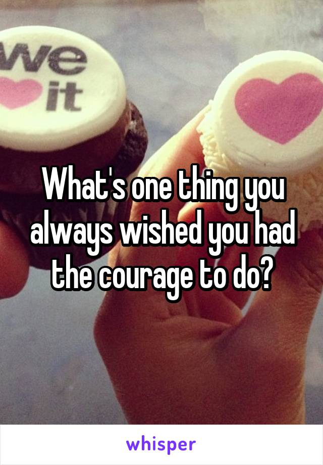 What's one thing you always wished you had the courage to do?