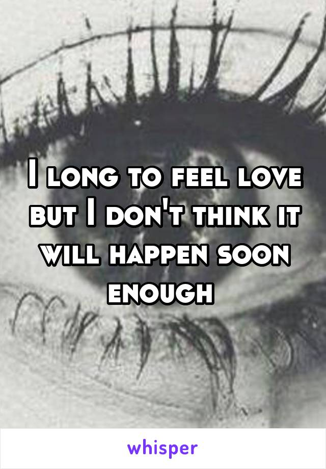 I long to feel love but I don't think it will happen soon enough