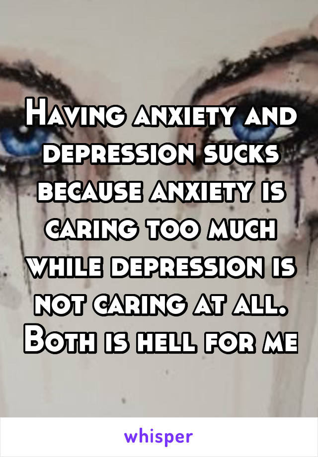 Having anxiety and depression sucks because anxiety is caring too much while depression is not caring at all. Both is hell for me