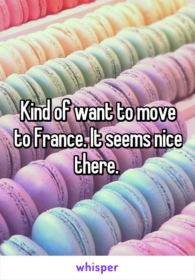 Kind of want to move to France. It seems nice there.