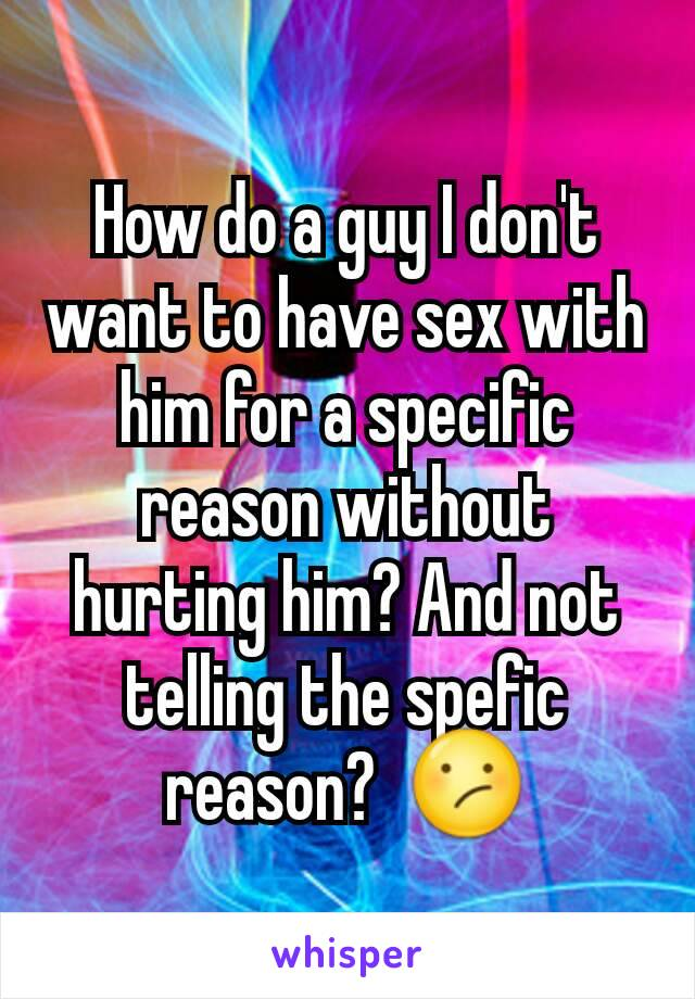 How do a guy I don't want to have sex with him for a specific reason without hurting him? And not telling the spefic reason?  😕