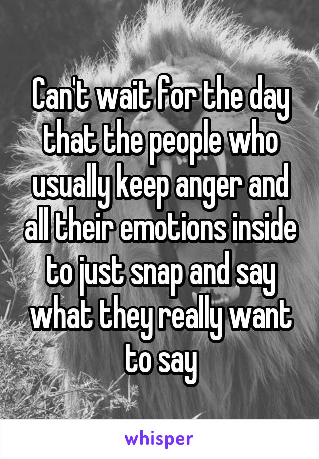 Can't wait for the day that the people who usually keep anger and all their emotions inside to just snap and say what they really want to say