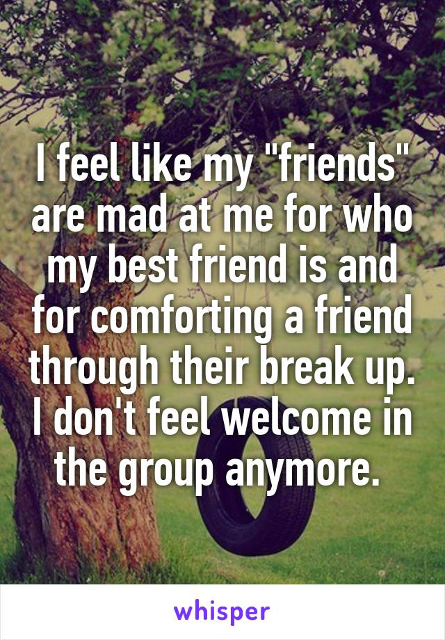 """I feel like my """"friends"""" are mad at me for who my best friend is and for comforting a friend through their break up. I don't feel welcome in the group anymore."""