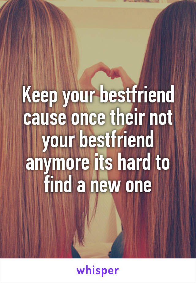 Keep your bestfriend cause once their not your bestfriend anymore its hard to find a new one