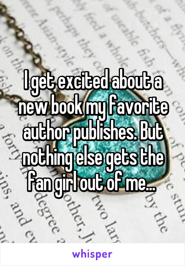 I get excited about a new book my favorite author publishes. But nothing else gets the fan girl out of me...