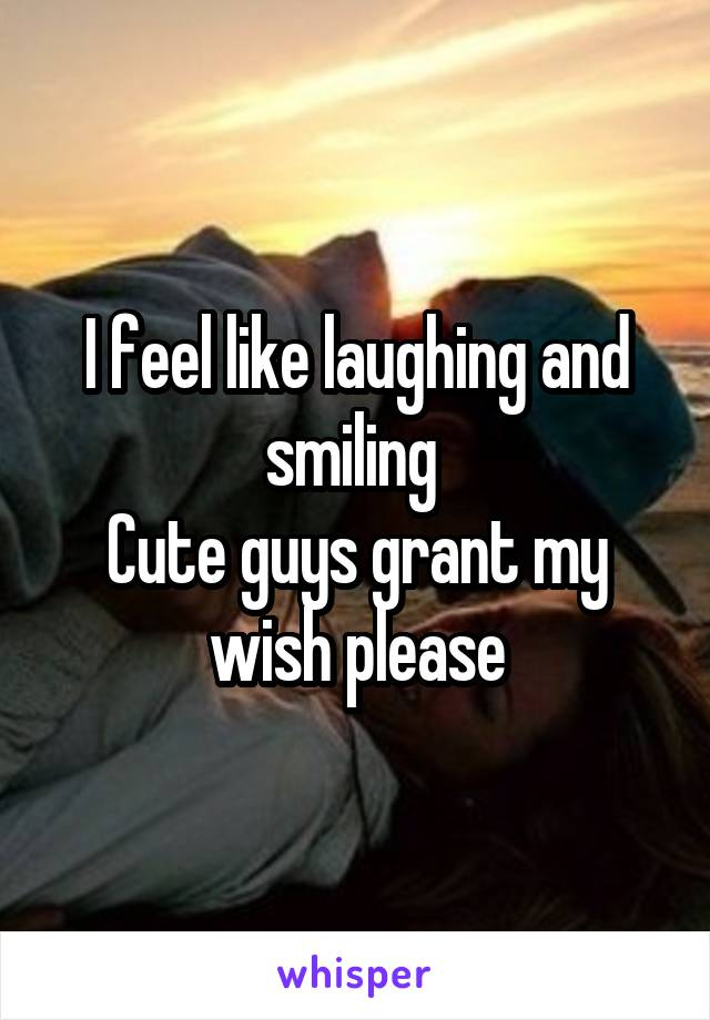 I feel like laughing and smiling  Cute guys grant my wish please