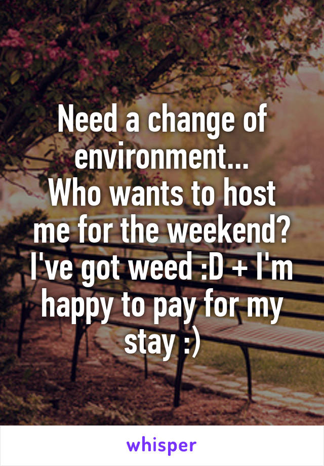 Need a change of environment... Who wants to host me for the weekend? I've got weed :D + I'm happy to pay for my stay :)