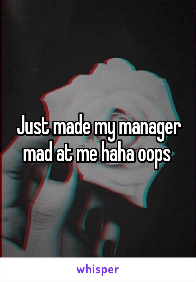 Just made my manager mad at me haha oops