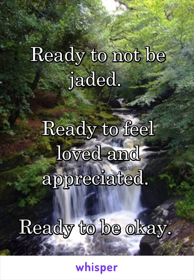 Ready to not be jaded.   Ready to feel loved and appreciated.   Ready to be okay.