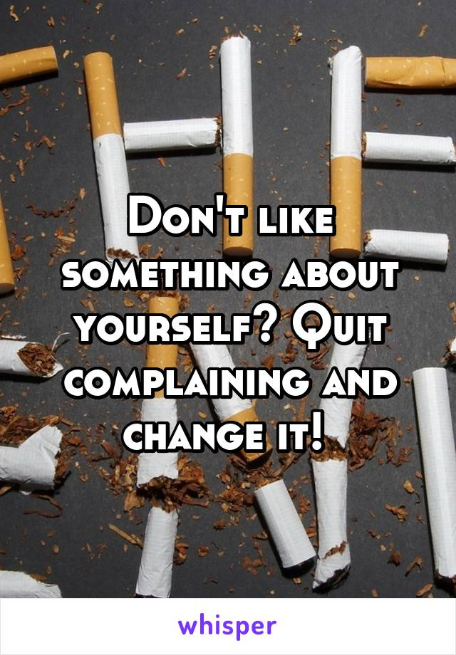 Don't like something about yourself? Quit complaining and change it!